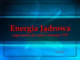 Energia Jądrowa zagrożenie dla ludzi i klimatu  ???