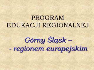 PROGRAM  EDUKACJI REGIONALNEJ   G rny Slask    - regionem europejskim