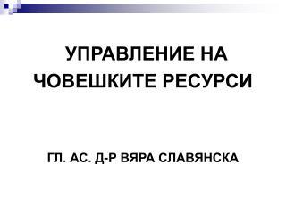 УПРАВЛЕНИЕ НА  ЧОВЕШКИТЕ РЕСУРСИ ГЛ. АС. Д-Р ВЯРА СЛАВЯНСКА
