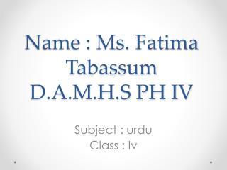 Name : Ms. Fatima  T abassum  D.A.M.H.S PH IV