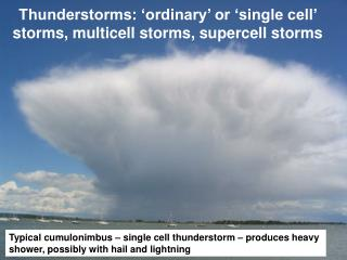 Thunderstorms: 'ordinary' or 'single cell' storms, multicell storms, supercell storms