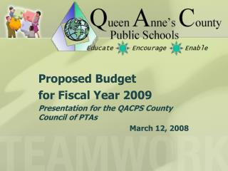 Proposed Budget  for Fiscal Year 2009 Presentation for the QACPS County Council of PTAs