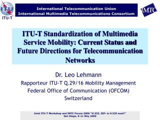 Dr. Leo Lehmann Rapporteur ITU-T Q.29/16 Mobility Management