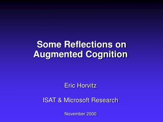 Some Reflections on  Augmented Cognition    Eric Horvitz  ISAT  Microsoft Research  November 2000