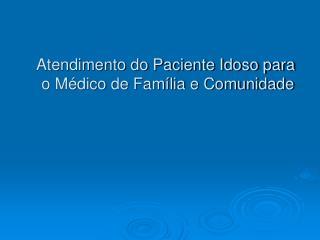 Atendimento do Paciente Idoso para  o Médico de Família e Comunidade