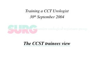 Training a CCT Urologist 30 th  September 2004 The CCST trainees view