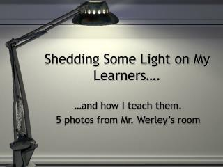 Shedding Some Light on My Learners….