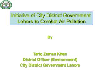 By Tariq Zaman Khan District Officer (Environment) City District Government Lahore