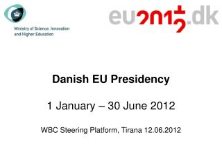 Danish EU Presidency 1 January � 30 June 2012 WBC Steering Platform, Tirana 12.06.2012