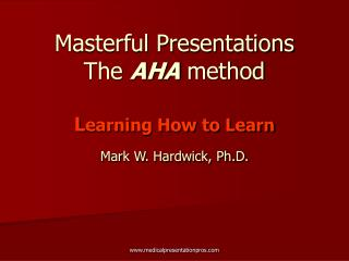 Masterful Presentations The  AHA  method L earning How to Learn Mark W. Hardwick, Ph.D.