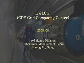 KWLCG  (CDF Grid Computing Center) 2008. 08 e-Science Division Cyber Infra Management Team