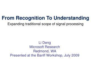 Li Deng Microsoft Research Redmond, WA  Presented at the Banff Workshop, July 2009