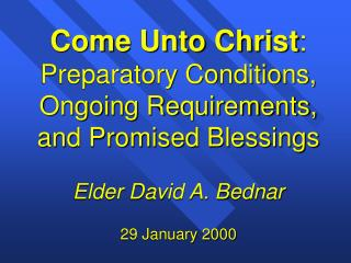 Come Unto Christ: Preparatory Conditions, Ongoing Requirements, and Promised Blessings  Elder David A. Bednar  29 Januar
