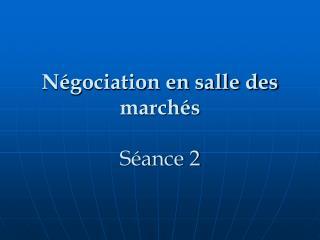 Négociation en salle des marchés Séance 2