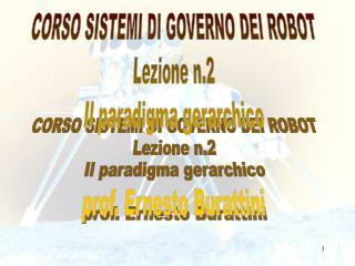 CORSO SISTEMI DI GOVERNO DEI ROBOT Lezione n.2 Il paradigma gerarchico prof. Ernesto Burattini