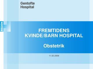FREMTIDENS KVINDE/BARN HOSPITAL Obstetrik