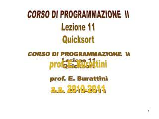 CORSO DI PROGRAMMAZIONE  II Lezione 11 Quicksort prof. E. Burattini a.a. 2010-2011