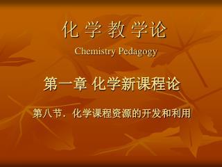 化 学 教 学论 Chemistry Pedagogy 第一章 化学新课程论 第八节.化学课程资源的开发和利用