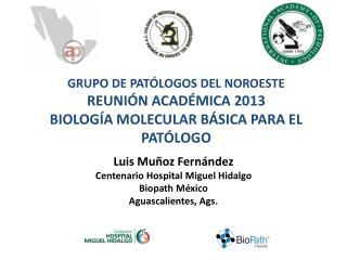 GRUPO DE PATÓLOGOS DEL NOROESTE REUNIÓN ACADÉMICA 2013 BIOLOGÍA MOLECULAR BÁSICA PARA EL PATÓLOGO