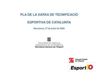 PLA DE LA XARXA DE TECNIFICACIÓ ESPORTIVA DE CATALUNYA Barcelona, 27 de juliol de 2006