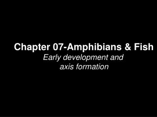 Chapter 07-Amphibians & Fish Early development and  axis formation