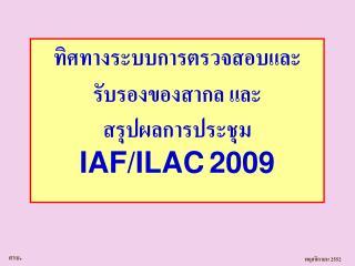 ทิศทางระบบการตรวจสอบและรับรองของสากล และ สรุปผลการประชุม  IAF/ILAC 2009