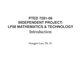 PTED 7281-06 INDEPENDENT PROJECT: LF08 MATHEMATICS & TECHNOLOGY Introduction