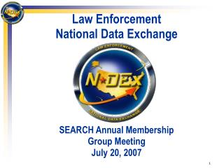 Law Enforcement National Data Exchange SEARCH Annual Membership  Group Meeting July 20, 2007