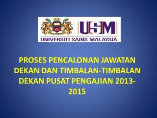PROSES PENCALONAN JAWATAN DEKAN DAN TIMBALAN-TIMBALAN  DEKAN PUSAT PENGAJIAN 2013-2015