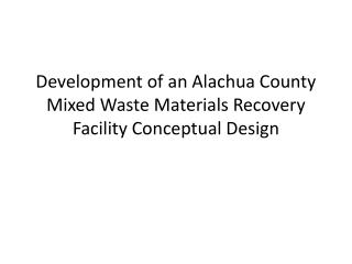 Development of an Alachua County Mixed Waste Materials Recovery Facility Conceptual Design