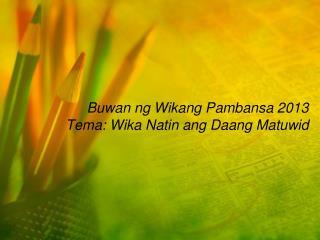 Buwan ng Wikang Pambansa 2013 Tema: Wika Natin ang Daang Matuwid