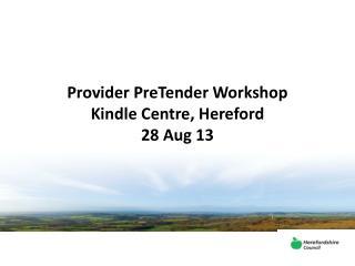 Provider PreTender Workshop Kindle Centre, Hereford 28 Aug 13