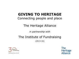 GIVING TO HERITAGE Connecting people and place The Heritage Alliance in partnership with
