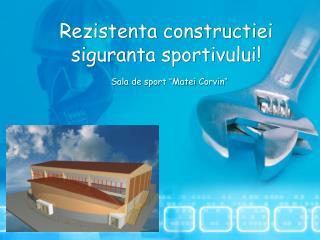 """Rezistenta constructiei  siguranta sportivului! Sala de sport  """" Matei Corvin """""""