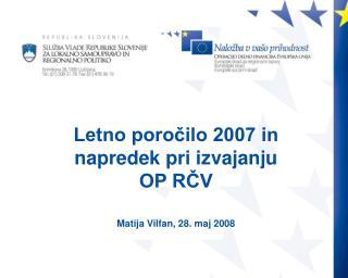 Letno poročilo 2007 in napredek pri izvajanju  OP RČV Matija Vilfan, 28. maj 2008