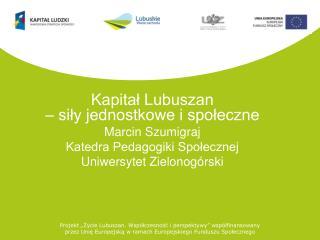 Kapitał Lubuszan  – siły jednostkowe i społeczne Marcin Szumigraj Katedra Pedagogiki Społecznej