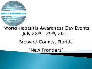 World Hepatitis Awareness Day Events July 28 th  – 29 th , 2011 Broward County, Florida