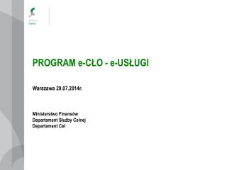 PROGRAM e-CŁO - e-USŁUGI Warszawa 29.07.2014r. Ministerstwo Finansów Departament Służby Celnej