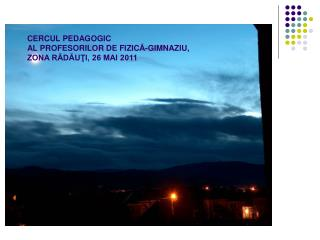 CERCUL PEDAGOGIC  AL PROFESORILOR DE FIZIC Ă-GIMNAZIU,  ZONA RĂDĂUŢI, 26 MAI 2011