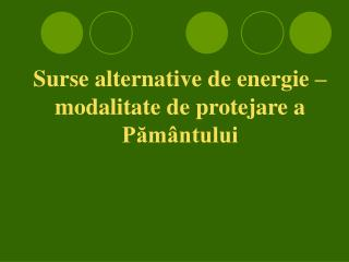 Surse alternative de energie – modalitate de protejare a Pământului