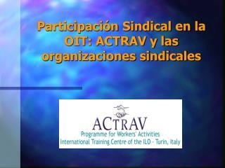 Participación Sindical en la OIT: ACTRAV y las organizaciones sindicales