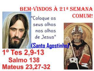BeM-VINDOS  À 21ª SEMANA COMUM!      (Santo Agostinho)