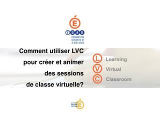Comment utiliser LVC pour créer et animer des sessions  de classe virtuelle?