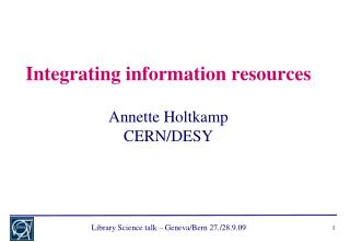 Integrating information resources Annette Holtkamp CERN/DESY
