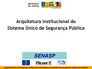 Arquitetura Institucional do  Sistema Único de Segurança Pública