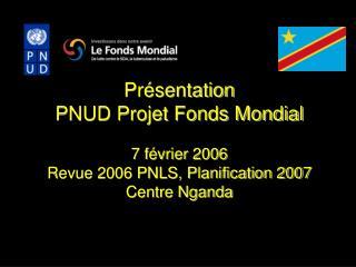 Présentation PNUD Projet Fonds Mondial 7 février 2006 Revue 2006 PNLS, Planification 2007
