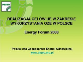 REALIZACJA CELÓW UE W ZAKRESIE WYKORZYSTANIA OZE W POLSCE Energy Forum 2008
