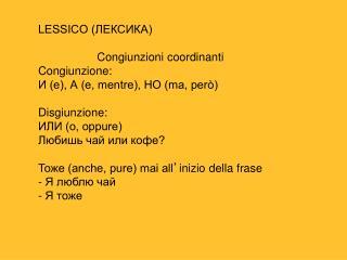 LESSICO (ЛЕКСИКА) Congiunzioni coordinanti Congiunzione:  И (e), А (e, mentre), НО (ma, però)