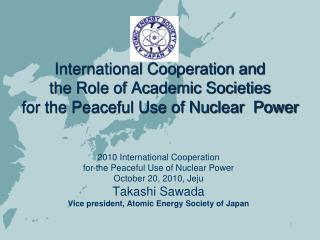 2010 International Cooperation  for the Peaceful Use of Nuclear Power  October 20, 2010, Jeju