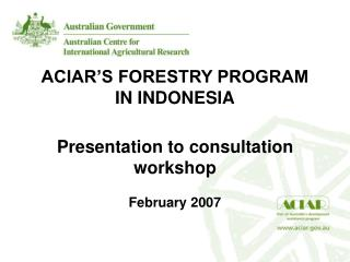ACIAR'S FORESTRY PROGRAM IN INDONESIA Presentation to consultation workshop February 2007
